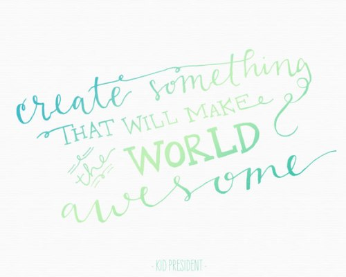 Create something that will make the world awesome